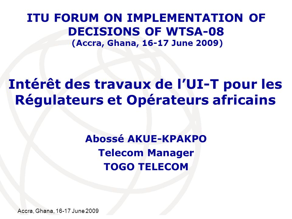 International Telecommunication Union Accra, Ghana, June 2009 Intérêt des travaux de lUI-T pour les Régulateurs et Opérateurs africains Abossé AKUE-KPAKPO Telecom Manager TOGO TELECOM ITU FORUM ON IMPLEMENTATION OF DECISIONS OF WTSA-08 (Accra, Ghana, June 2009)
