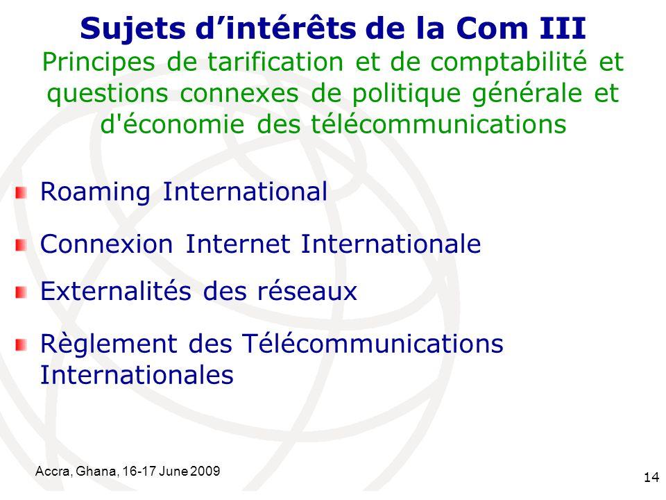 International Telecommunication Union Accra, Ghana, 16-17 June 2009 14 Sujets dintérêts de la Com III Principes de tarification et de comptabilité et