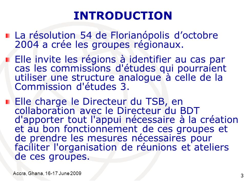 International Telecommunication Union Accra, Ghana, June INTRODUCTION La résolution 54 de Florianópolis doctobre 2004 a crée les groupes régionaux.