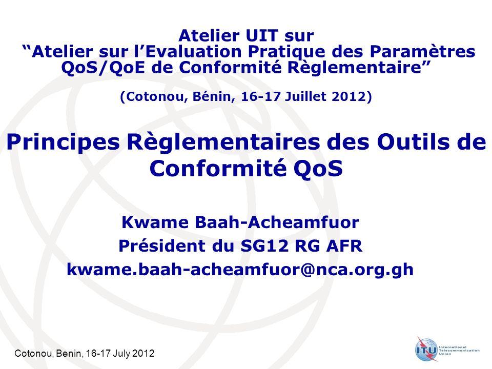 Cotonou, Benin, 16-17 July 2012 Principes Règlementaires des Outils de Conformité QoS Kwame Baah-Acheamfuor Président du SG12 RG AFR kwame.baah-acheamfuor@nca.org.gh Atelier UIT sur Atelier sur lEvaluation Pratique des Paramètres QoS/QoE de Conformité Règlementaire (Cotonou, Bénin, 16-17 Juillet 2012)