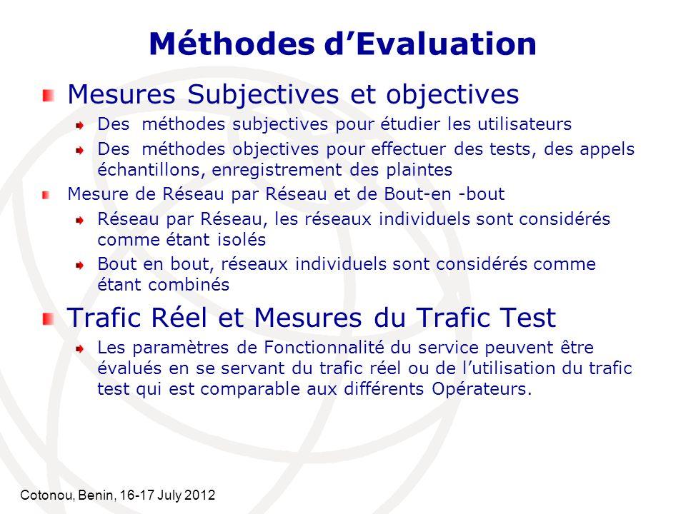 Cotonou, Benin, 16-17 July 2012 Méthodes dEvaluation Mesures Subjectives et objectives Des méthodes subjectives pour étudier les utilisateurs Des méthodes objectives pour effectuer des tests, des appels échantillons, enregistrement des plaintes Mesure de Réseau par Réseau et de Bout-en -bout Réseau par Réseau, les réseaux individuels sont considérés comme étant isolés Bout en bout, réseaux individuels sont considérés comme étant combinés Trafic Réel et Mesures du Trafic Test Les paramètres de Fonctionnalité du service peuvent être évalués en se servant du trafic réel ou de lutilisation du trafic test qui est comparable aux différents Opérateurs.