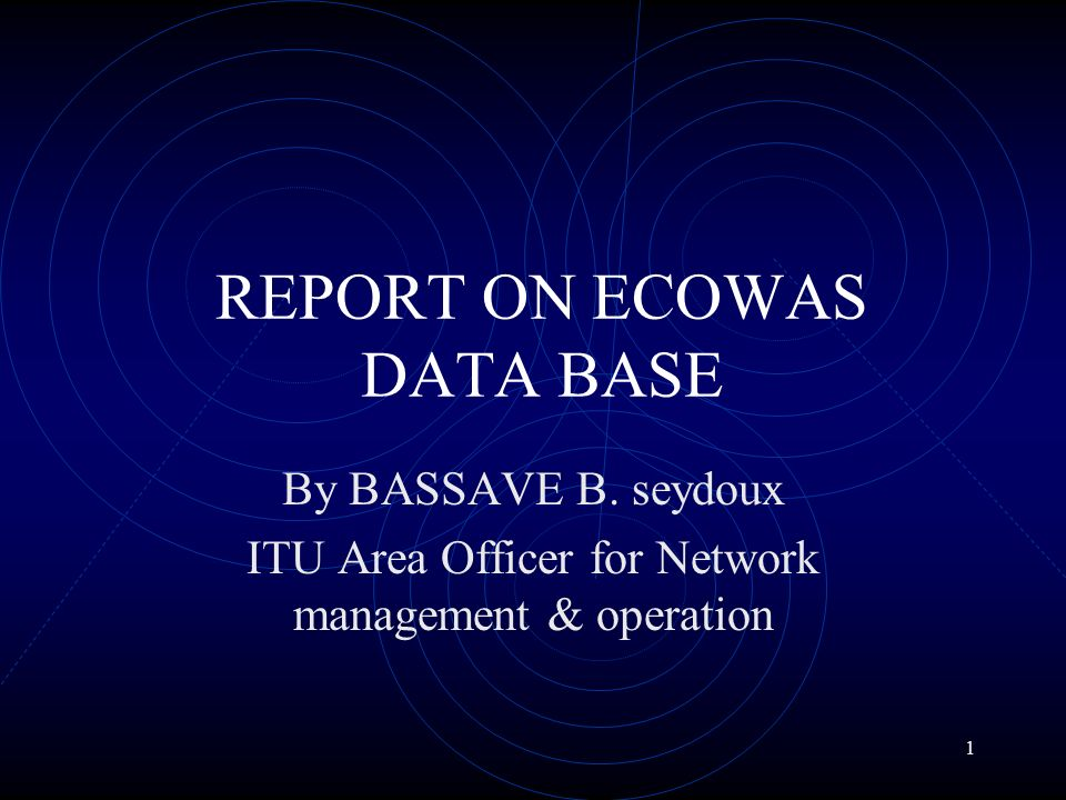 1 REPORT ON ECOWAS DATA BASE By BASSAVE B. seydoux ITU Area Officer for Network management & operation