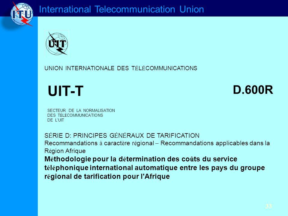 International Telecommunication Union 33 UNION INTERNATIONALE DES T É L É COMMUNICATIONS UIT-T D.600R SECTEUR DE LA NORMALISATION DES T É L É COMMUNICATIONS DE L UIT S É RIE D: PRINCIPES G É N É RAUX DE TARIFICATION Recommandations à caract è re r é gional – Recommandations applicables dans la R é gion Afrique M é thodologie pour la d é termination des co û ts du service t é l é phonique international automatique entre les pays du groupe r é gional de tarification pour l Afrique