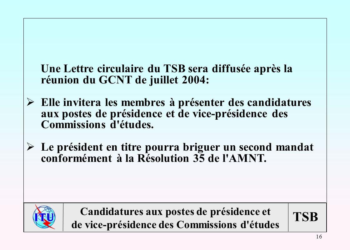 TSB 16 Une Lettre circulaire du TSB sera diffusée après la réunion du GCNT de juillet 2004: Elle invitera les membres à présenter des candidatures aux postes de présidence et de vice-présidence des Commissions d études.