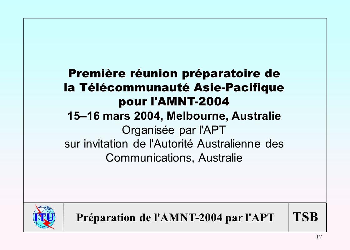 TSB 17 Première réunion préparatoire de la Télécommunauté Asie-Pacifique pour l AMNT-2004 15–16 mars 2004, Melbourne, Australie Organisée par l APT sur invitation de l Autorité Australienne des Communications, Australie Préparation de l AMNT-2004 par l APT