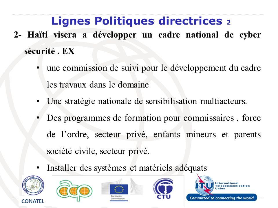 Lignes Politiques directrices 2 2- Haïti visera a développer un cadre national de cyber sécurité. EX une commission de suivi pour le développement du