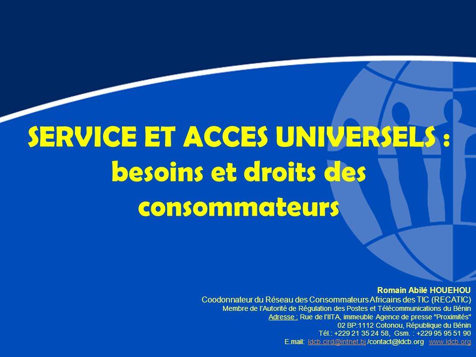 SERVICE ET ACCES UNIVERSELS : besoins et droits des consommateurs Romain Abilé HOUEHOU Coodonnateur du Réseau des Consommateurs Africains des TIC (REC