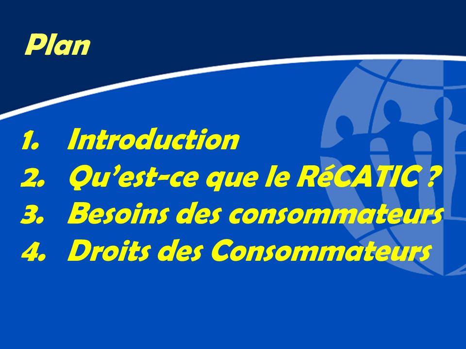1.Introduction 2.Quest-ce que le RéCATIC ? 3.Besoins des consommateurs 4.Droits des Consommateurs Plan