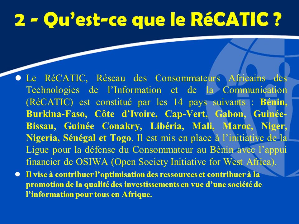 2 - Quest-ce que le RéCATIC ? l Le RéCATIC, Réseau des Consommateurs Africains des Technologies de lInformation et de la Communication (RéCATIC) est c