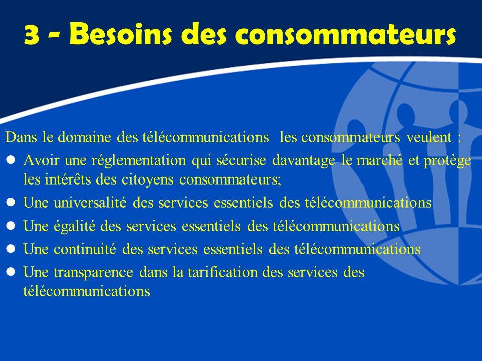 3 - Besoins des consommateurs Dans le domaine des télécommunications les consommateurs veulent : l Avoir une réglementation qui sécurise davantage le