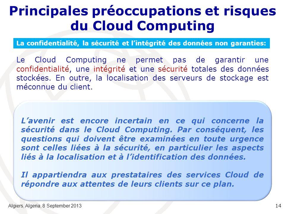 Principales préoccupations et risques du Cloud Computing Algiers, Algeria, 8 September 2013 14 La confidentialité, la sécurité et lintégrité des données non garanties: Le Cloud Computing ne permet pas de garantir une confidentialité, une intégrité et une sécurité totales des données stockées.
