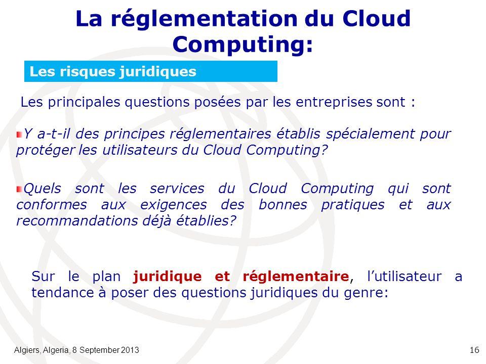La réglementation du Cloud Computing: Algiers, Algeria, 8 September 2013 16 Les risques juridiques Les principales questions posées par les entreprises sont : Y a-t-il des principes réglementaires établis spécialement pour protéger les utilisateurs du Cloud Computing.