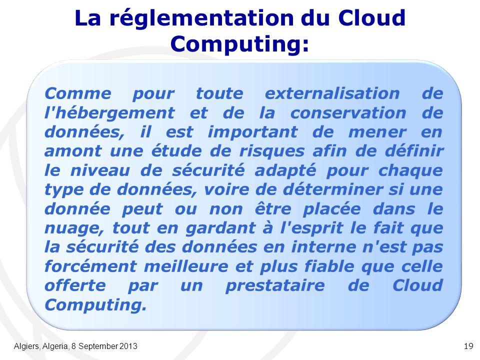 La réglementation du Cloud Computing: Algiers, Algeria, 8 September 2013 19 Comme pour toute externalisation de l hébergement et de la conservation de données, il est important de mener en amont une étude de risques afin de définir le niveau de sécurité adapté pour chaque type de données, voire de déterminer si une donnée peut ou non être placée dans le nuage, tout en gardant à l esprit le fait que la sécurité des données en interne n est pas forcément meilleure et plus fiable que celle offerte par un prestataire de Cloud Computing.
