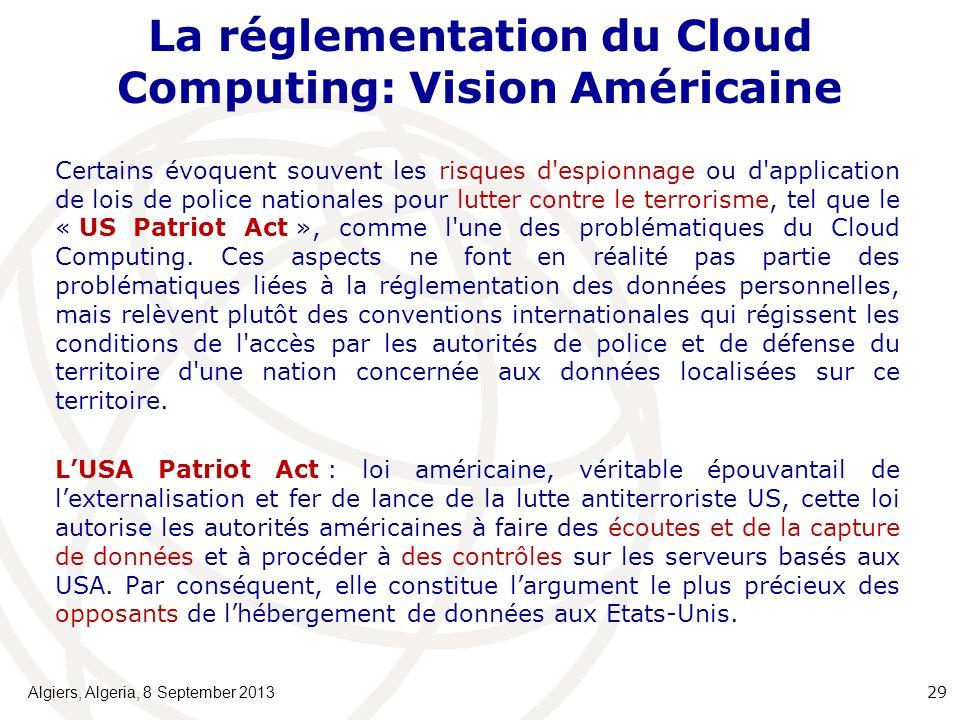 La réglementation du Cloud Computing: Vision Américaine Certains évoquent souvent les risques d espionnage ou d application de lois de police nationales pour lutter contre le terrorisme, tel que le « US Patriot Act », comme l une des problématiques du Cloud Computing.