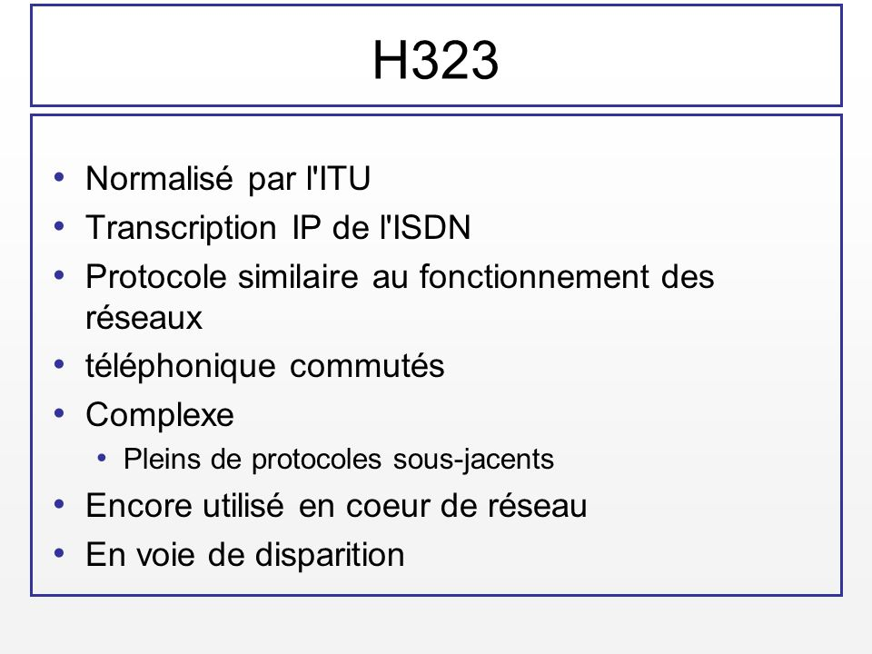 Normalisé par l'ITU Transcription IP de l'ISDN Protocole similaire au fonctionnement des réseaux téléphonique commutés Complexe Pleins de protocoles s