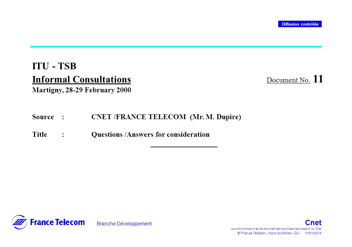 Branche Développement Cnet La communication de ce document est soumise à autorisation du Cnet © France Télécom - (Nom du fichier) - D3 - 11/01/2014 Diffusion contrôlée Future of ITU-T ITU is the only body able to ensure worldwide harmonisation in the area of telecommunications, under the following conditions : –Confirm its credibility for operators and manufacturers –Increase its reactivity and show/communicate on results –Create inside ITU a Standards Institute under ITU s umbrella, with a wide autonomy for working methods and finance.