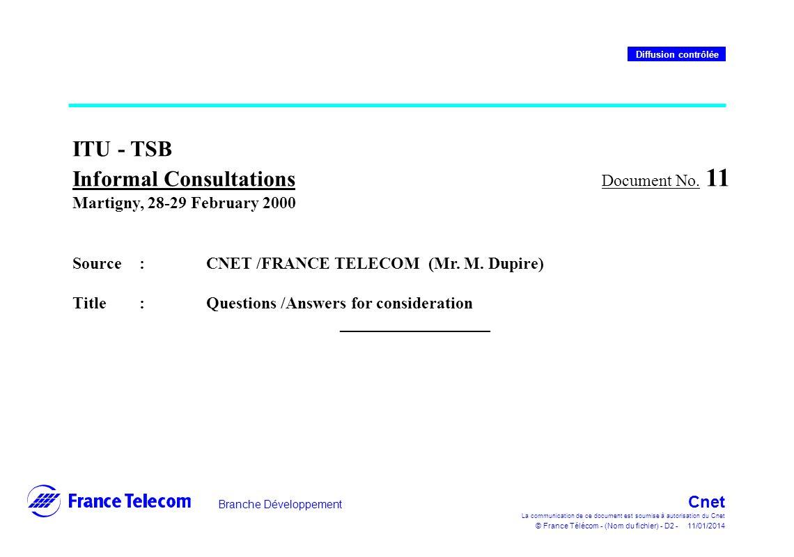 Branche Développement Cnet La communication de ce document est soumise à autorisation du Cnet © France Télécom - (Nom du fichier) - D2 - 11/01/2014 Diffusion contrôlée ITU - TSB Informal Consultations Document No.