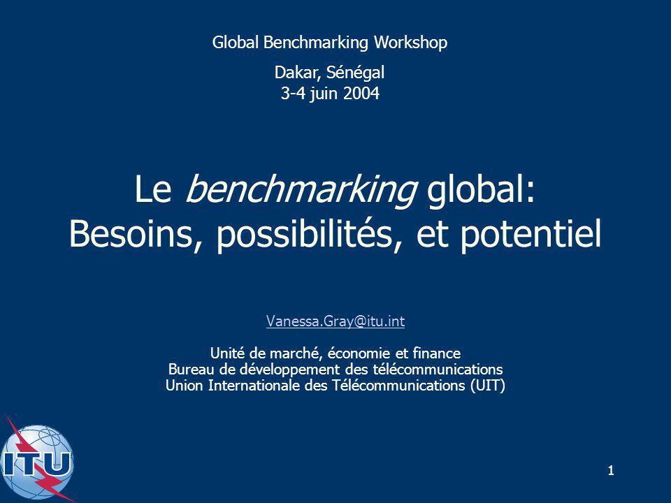 1 Le benchmarking global: Besoins, possibilités, et potentiel Vanessa.Gray@itu.int Unité de marché, économie et finance Bureau de développement des télécommunications Union Internationale des Télécommunications (UIT) Global Benchmarking Workshop Dakar, Sénégal 3-4 juin 2004