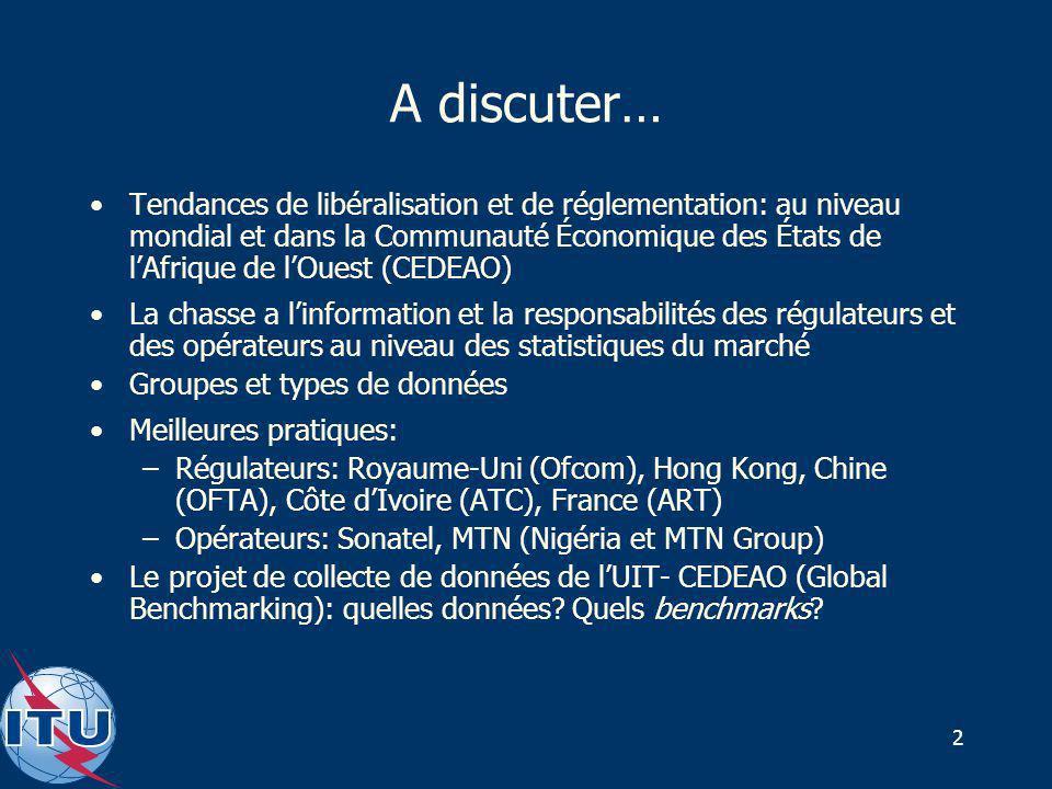 2 A discuter… Tendances de libéralisation et de réglementation: au niveau mondial et dans la Communauté Économique des États de lAfrique de lOuest (CEDEAO) La chasse a linformation et la responsabilités des régulateurs et des opérateurs au niveau des statistiques du marché Groupes et types de données Meilleures pratiques: –Régulateurs: Royaume-Uni (Ofcom), Hong Kong, Chine (OFTA), Côte dIvoire (ATC), France (ART) –Opérateurs: Sonatel, MTN (Nigéria et MTN Group) Le projet de collecte de données de lUIT- CEDEAO (Global Benchmarking): quelles données.