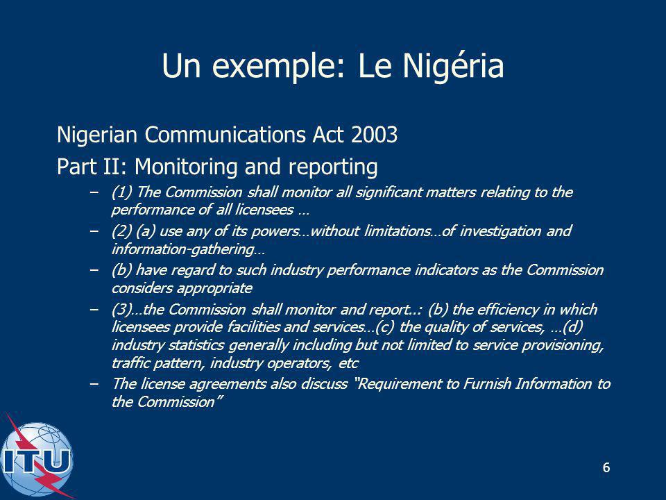 6 Un exemple: Le Nigéria Nigerian Communications Act 2003 Part II: Monitoring and reporting –(1) The Commission shall monitor all significant matters relating to the performance of all licensees … –(2) (a) use any of its powers…without limitations…of investigation and information-gathering… –(b) have regard to such industry performance indicators as the Commission considers appropriate –(3)…the Commission shall monitor and report..: (b) the efficiency in which licensees provide facilities and services…(c) the quality of services, …(d) industry statistics generally including but not limited to service provisioning, traffic pattern, industry operators, etc –The license agreements also discuss Requirement to Furnish Information to the Commission