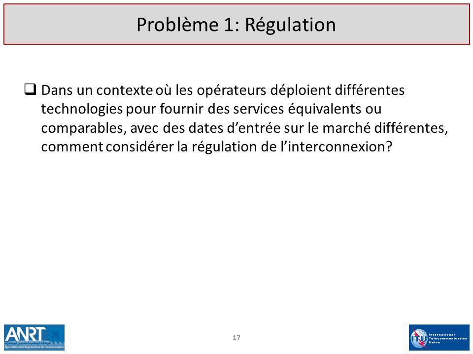 17 Problème 1: Régulation Dans un contexte où les opérateurs déploient différentes technologies pour fournir des services équivalents ou comparables,