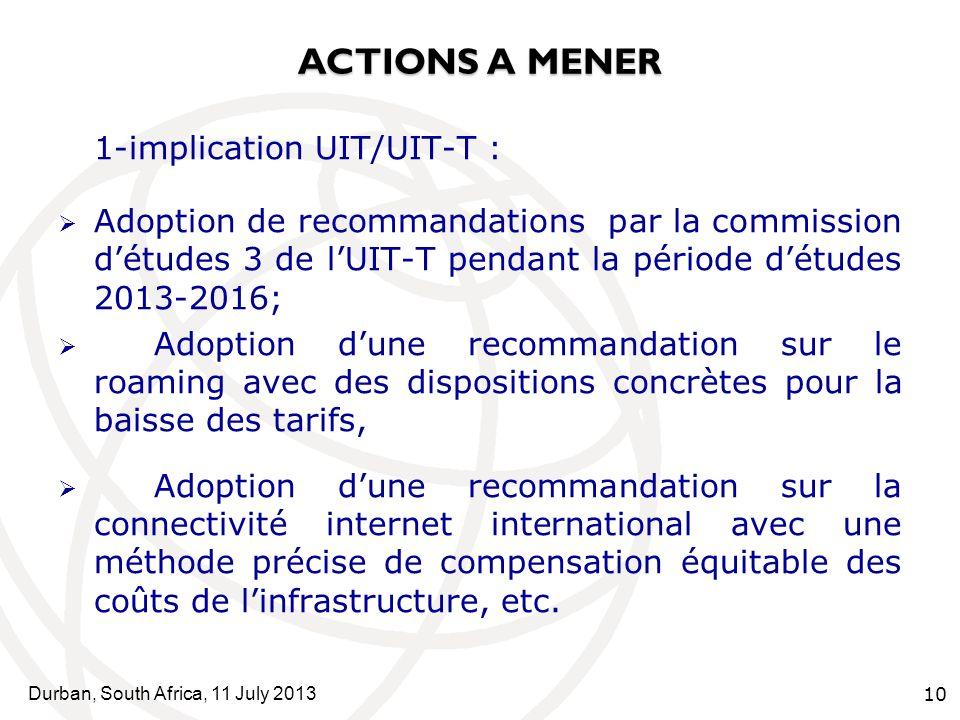 Durban, South Africa, 11 July 2013 10 ACTIONS A MENER 1-implication UIT/UIT-T : Adoption de recommandations par la commission détudes 3 de lUIT-T pendant la période détudes 2013-2016; Adoption dune recommandation sur le roaming avec des dispositions concrètes pour la baisse des tarifs, Adoption dune recommandation sur la connectivité internet international avec une méthode précise de compensation équitable des coûts de linfrastructure, etc.