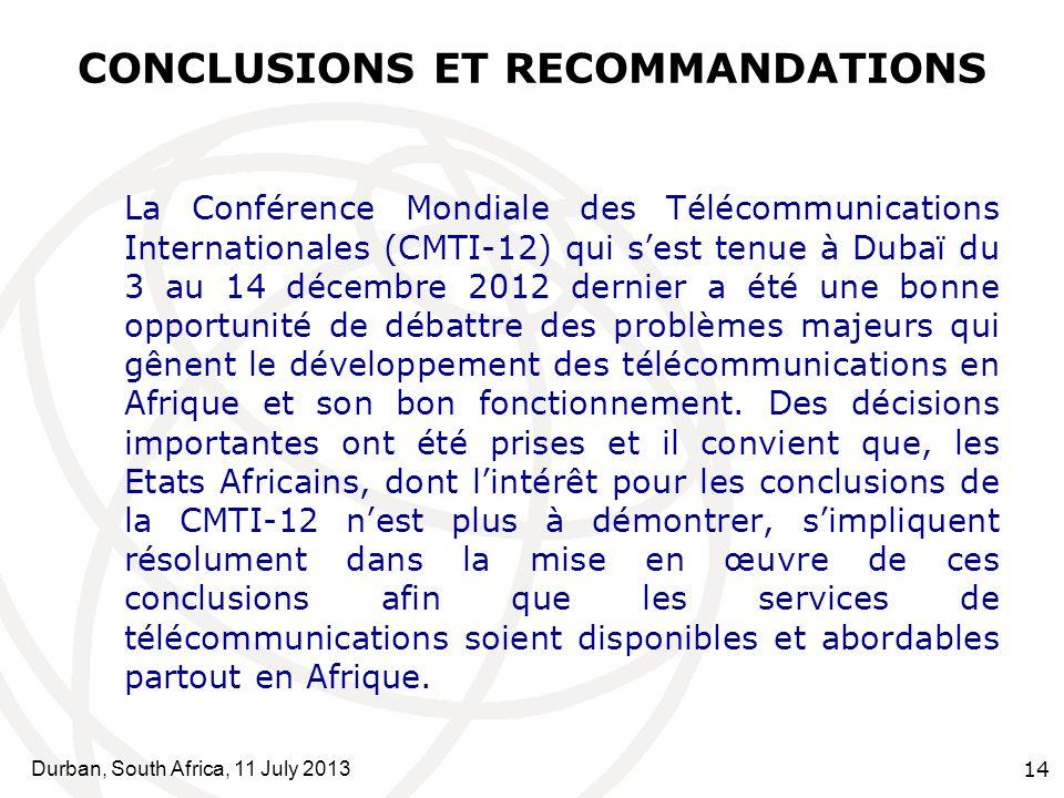 Durban, South Africa, 11 July 2013 14 CONCLUSIONS ET RECOMMANDATIONS La Conférence Mondiale des Télécommunications Internationales (CMTI-12) qui sest tenue à Dubaï du 3 au 14 décembre 2012 dernier a été une bonne opportunité de débattre des problèmes majeurs qui gênent le développement des télécommunications en Afrique et son bon fonctionnement.