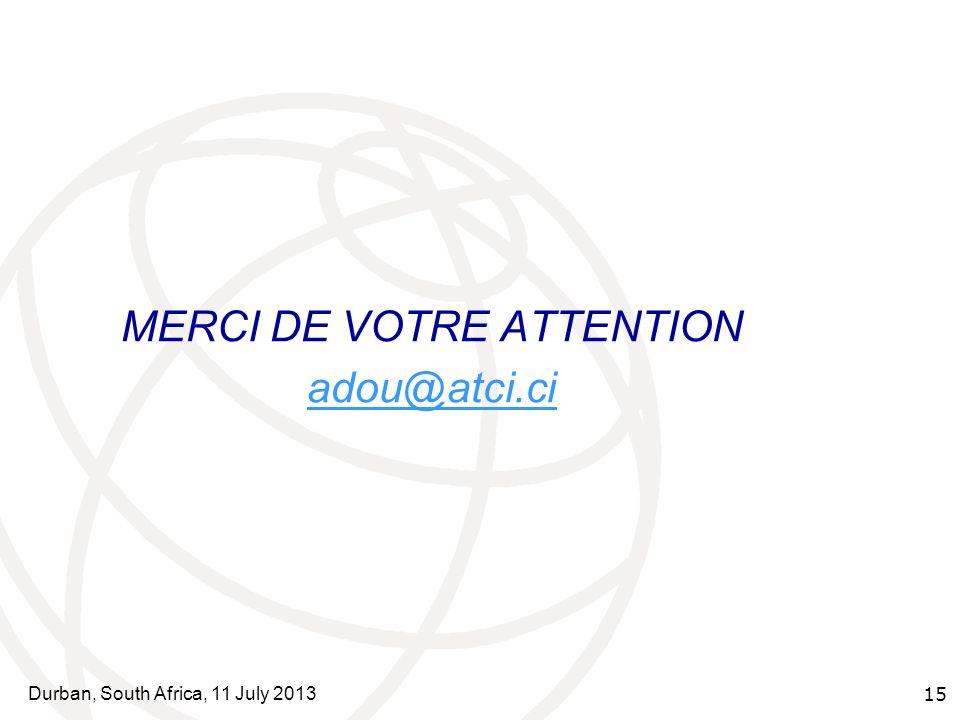 Durban, South Africa, 11 July 2013 15 MERCI DE VOTRE ATTENTION adou@atci.ci