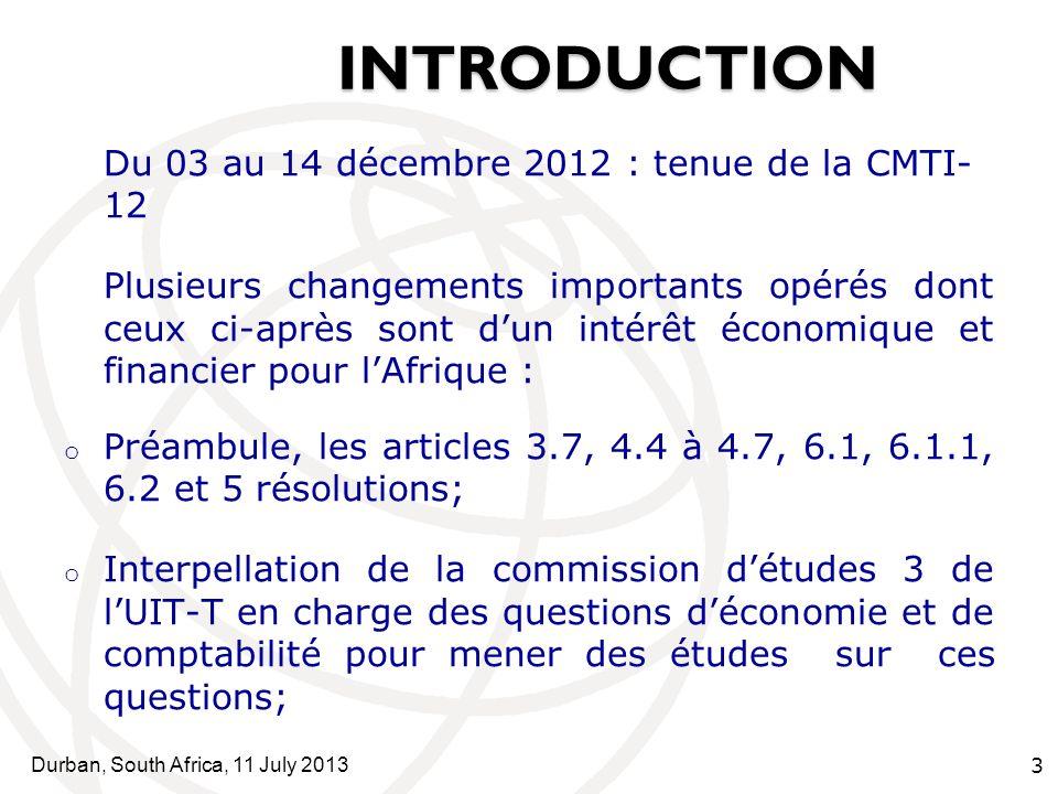 Durban, South Africa, 11 July 2013 3 INTRODUCTION SOMMAI INTRODUCTION RE Du 03 au 14 décembre 2012 : tenue de la CMTI- 12 Plusieurs changements importants opérés dont ceux ci-après sont dun intérêt économique et financier pour lAfrique : o Préambule, les articles 3.7, 4.4 à 4.7, 6.1, 6.1.1, 6.2 et 5 résolutions; o Interpellation de la commission détudes 3 de lUIT-T en charge des questions déconomie et de comptabilité pour mener des études sur ces questions;