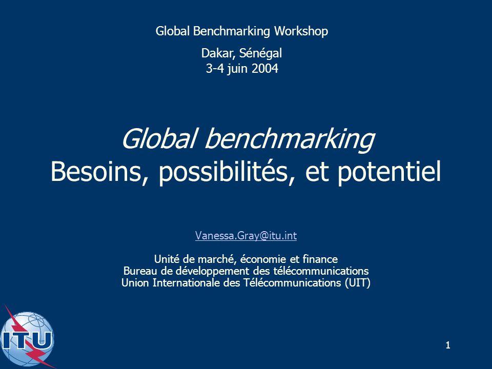1 Global benchmarking Besoins, possibilités, et potentiel Vanessa.Gray@itu.int Unité de marché, économie et finance Bureau de développement des télécommunications Union Internationale des Télécommunications (UIT) Global Benchmarking Workshop Dakar, Sénégal 3-4 juin 2004