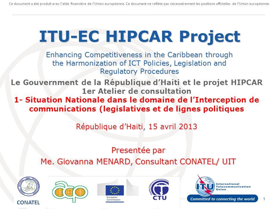 1 Le Gouvernment de la République dHaiti et le projet HIPCAR 1er Atelier de consultation 1- Situation Nationale dans le domaine de lInterception de communications (legislatives et de lignes politiques République dHaiti, 15 avril 2013 Presentée par Me.