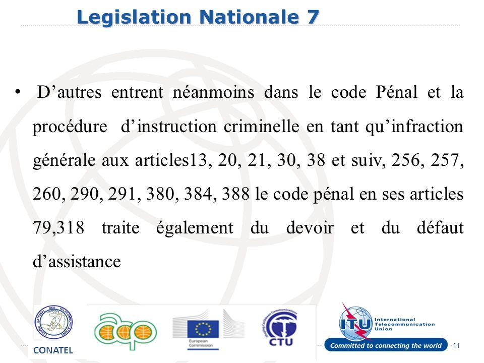 11 Legislation Nationale 7 Legislation Nationale 7 Dautres entrent néanmoins dans le code Pénal et la procédure dinstruction criminelle en tant quinfraction générale aux articles13, 20, 21, 30, 38 et suiv, 256, 257, 260, 290, 291, 380, 384, 388 le code pénal en ses articles 79,318 traite également du devoir et du défaut dassistance CONATEL