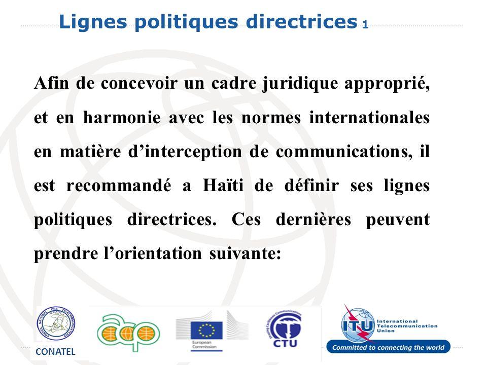 Lignes politiques directrices 1 Afin de concevoir un cadre juridique approprié, et en harmonie avec les normes internationales en matière dinterception de communications, il est recommandé a Haïti de définir ses lignes politiques directrices.