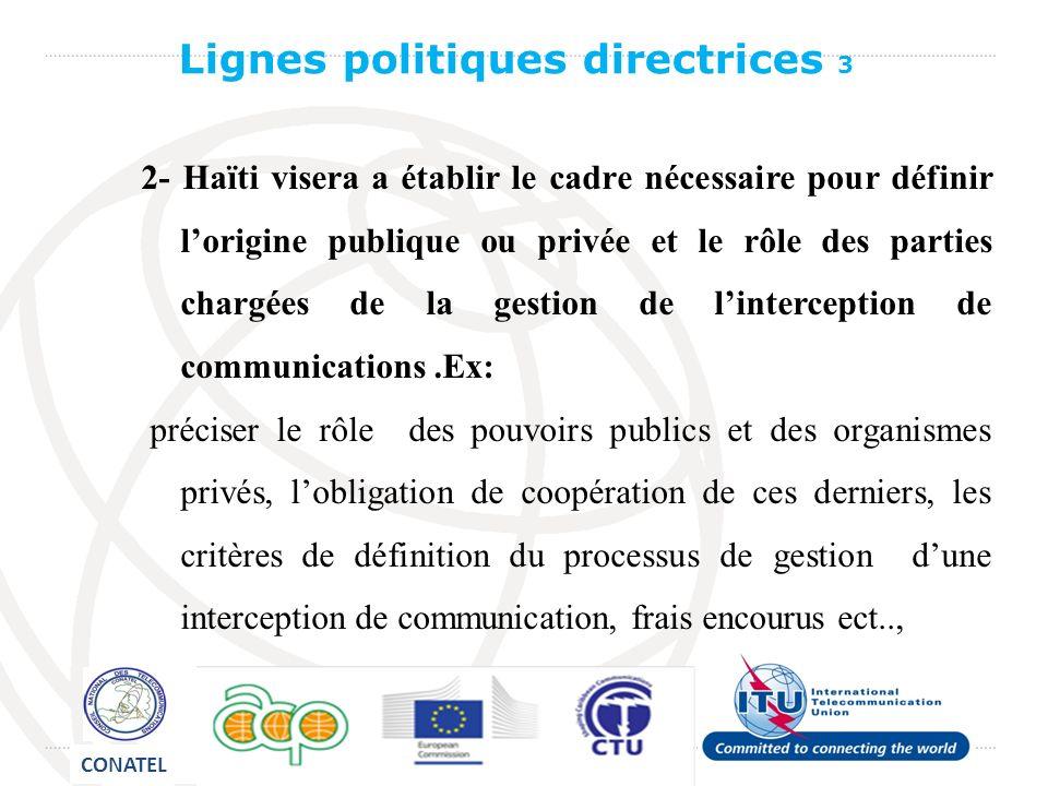 2- Haïti visera a établir le cadre nécessaire pour définir lorigine publique ou privée et le rôle des parties chargées de la gestion de linterception de communications.Ex: préciser le rôle des pouvoirs publics et des organismes privés, lobligation de coopération de ces derniers, les critères de définition du processus de gestion dune interception de communication, frais encourus ect.., Lignes politiques directrices 3 CONATEL