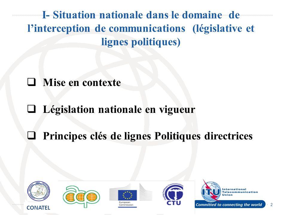 2 I- Situation nationale dans le domaine de linterception de communications (législative et lignes politiques) Mise en contexte Législation nationale en vigueur Principes clés de lignes Politiques directrices CONATEL