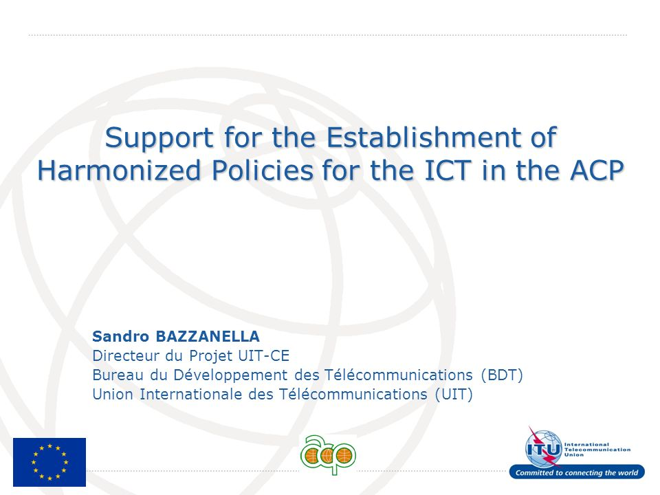International Telecommunication Union Support for the Establishment of Harmonized Policies for the ICT in the ACP Sandro BAZZANELLA Directeur du Proje