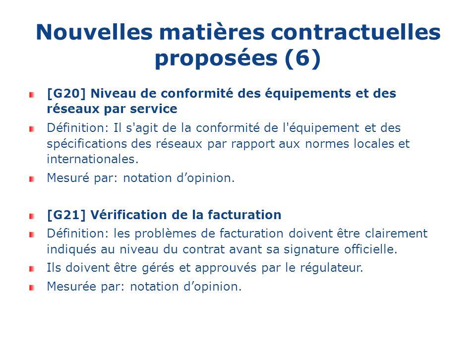 Nouvelles matières contractuelles proposées (6) [G20] Niveau de conformité des équipements et des réseaux par service Définition: Il s agit de la conformité de l équipement et des spécifications des réseaux par rapport aux normes locales et internationales.