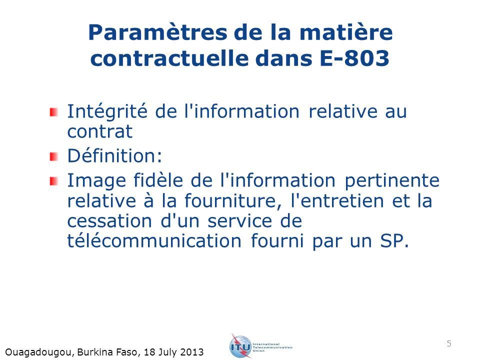 Paramètres de la matière contractuelle dans E-803 Intégrité de l information relative au contrat Définition: Image fidèle de l information pertinente relative à la fourniture, l entretien et la cessation d un service de télécommunication fourni par un SP.