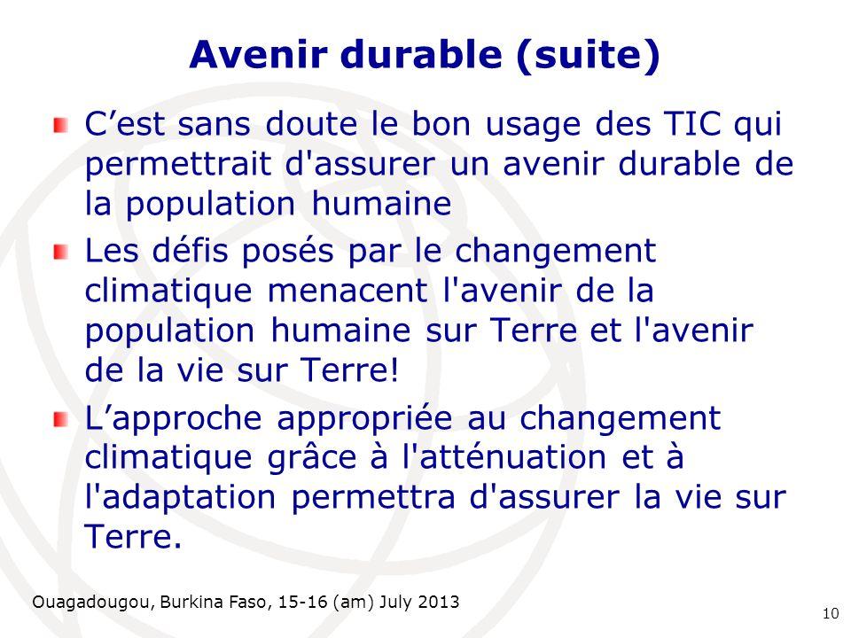 Ouagadougou, Burkina Faso, 15-16 (am) July 2013 Avenir durable (suite) Cest sans doute le bon usage des TIC qui permettrait d'assurer un avenir durabl