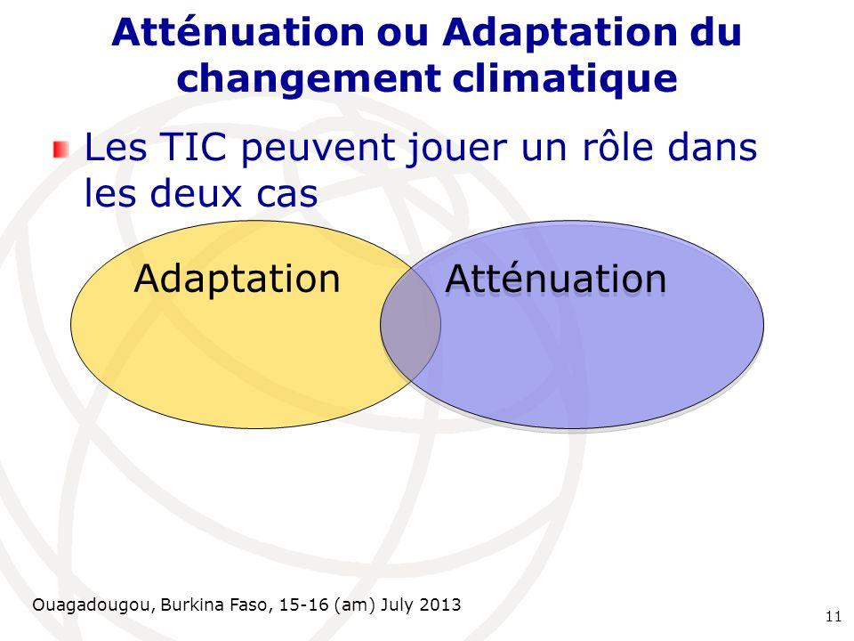 Ouagadougou, Burkina Faso, 15-16 (am) July 2013 Atténuation ou Adaptation du changement climatique Les TIC peuvent jouer un rôle dans les deux cas 11
