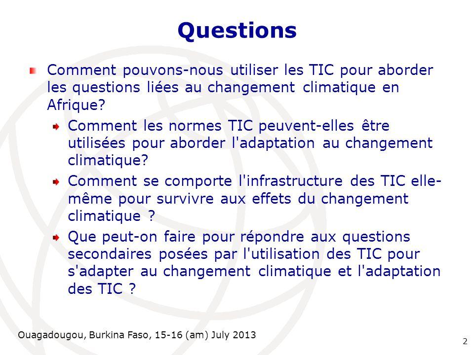 Ouagadougou, Burkina Faso, 15-16 (am) July 2013 Questions Comment pouvons-nous utiliser les TIC pour aborder les questions liées au changement climati