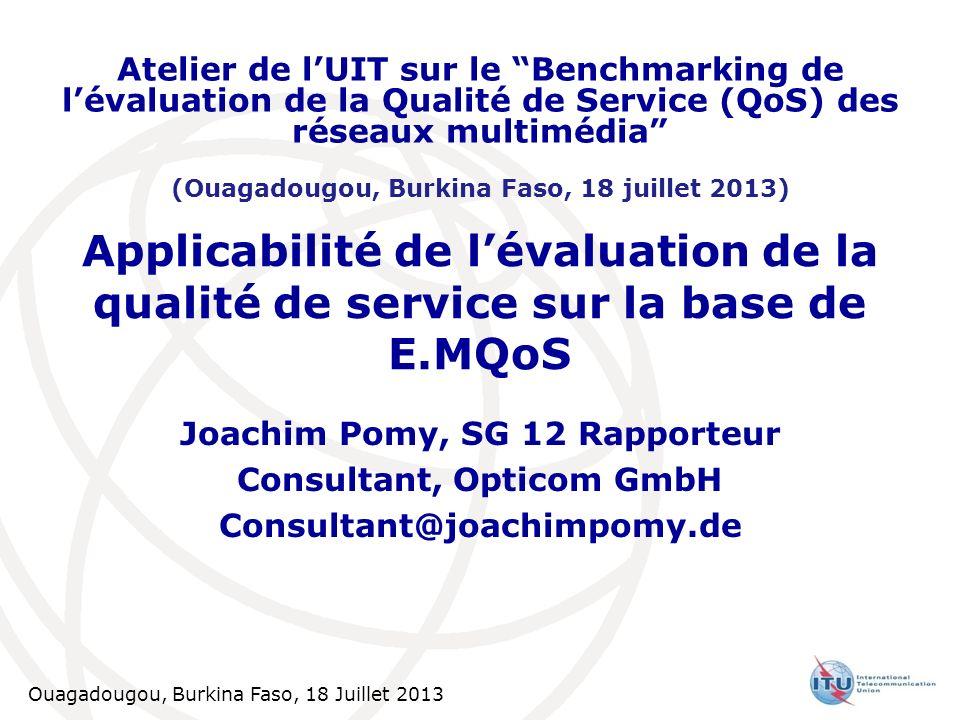 Ouagadougou, Burkina Faso, 18 Juillet 2013 1 Applicabilité de lévaluation de la qualité de service sur la base de E.MQoS Joachim Pomy, SG 12 Rapporteu