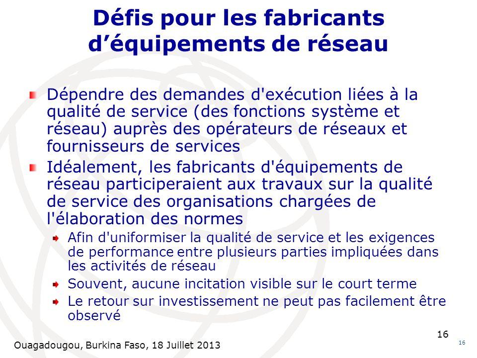 Ouagadougou, Burkina Faso, 18 Juillet 2013 16 Défis pour les fabricants déquipements de réseau 16 Dépendre des demandes d'exécution liées à la qualité
