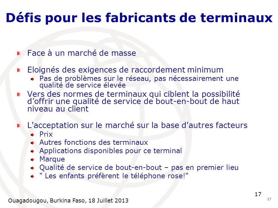 Ouagadougou, Burkina Faso, 18 Juillet 2013 17 Défis pour les fabricants de terminaux 17 Face à un marché de masse Eloignés des exigences de raccordeme
