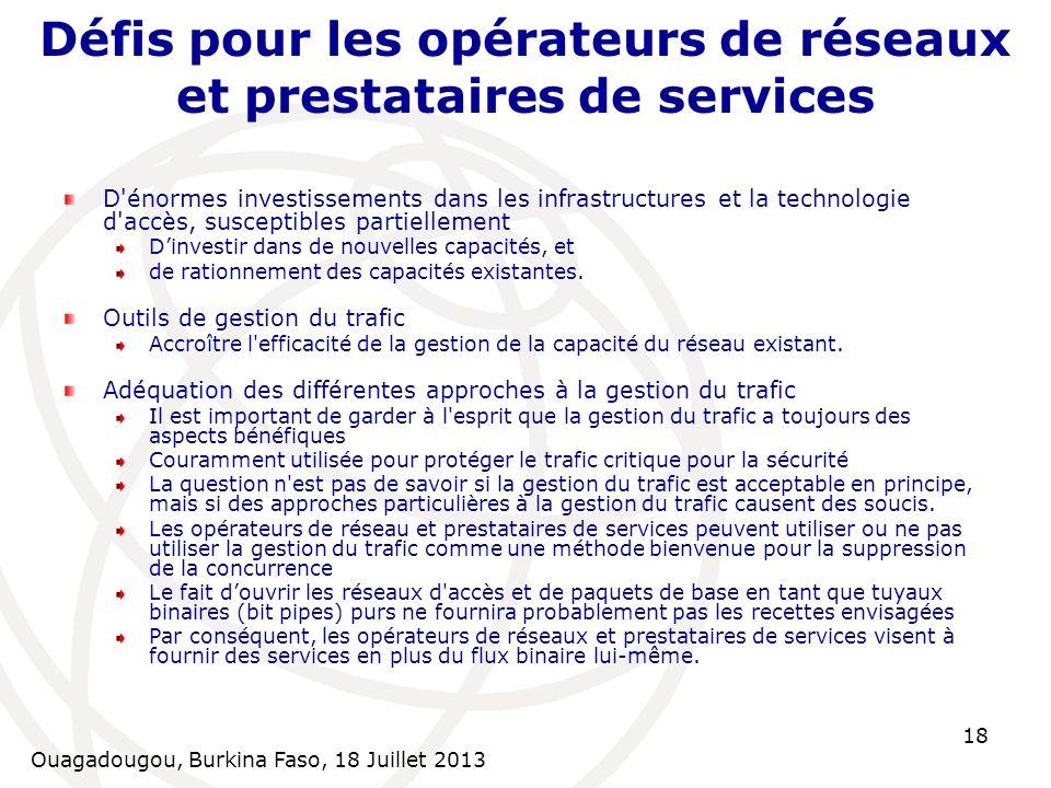 Ouagadougou, Burkina Faso, 18 Juillet 2013 18 Défis pour les opérateurs de réseaux et prestataires de services D'énormes investissements dans les infr