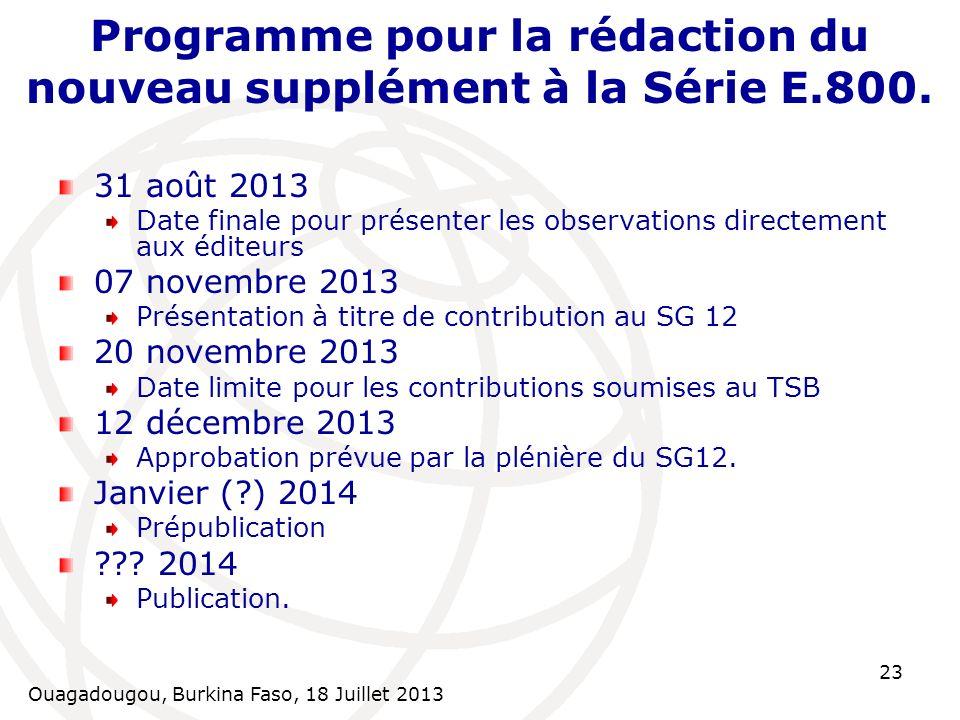 Ouagadougou, Burkina Faso, 18 Juillet 2013 23 Programme pour la rédaction du nouveau supplément à la Série E.800. 31 août 2013 Date finale pour présen