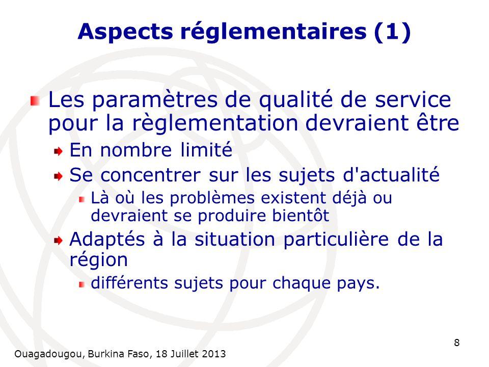 Ouagadougou, Burkina Faso, 18 Juillet 2013 8 Aspects réglementaires (1) Les paramètres de qualité de service pour la règlementation devraient être En