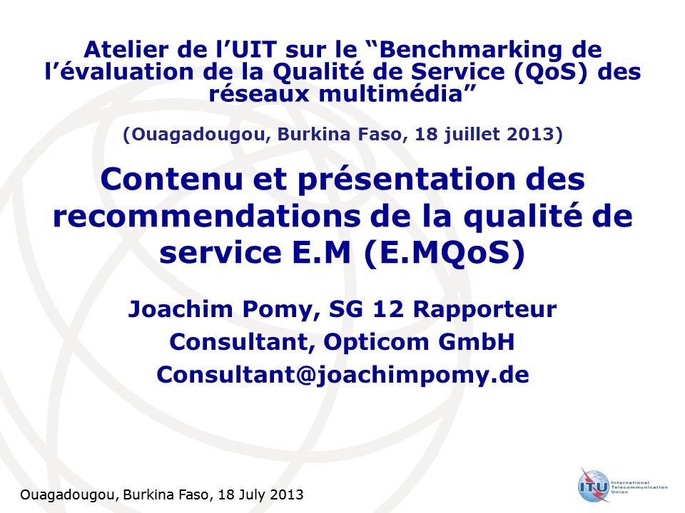 Ouagadougou, Burkina Faso, 18 July 2013 1 Contenu et présentation des recommendations de la qualité de service E.M (E.MQoS) Joachim Pomy, SG 12 Rappor