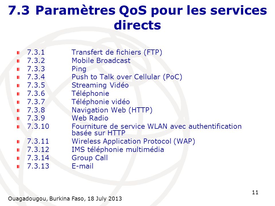 Ouagadougou, Burkina Faso, 18 July 2013 11 7.3Paramètres QoS pour les services directs 7.3.1Transfert de fichiers (FTP) 7.3.2Mobile Broadcast 7.3.3Ping 7.3.4Push to Talk over Cellular (PoC) 7.3.5Streaming Vidéo 7.3.6Téléphonie 7.3.7Téléphonie vidéo 7.3.8Navigation Web (HTTP) 7.3.9Web Radio 7.3.10Fourniture de service WLAN avec authentification basée sur HTTP 7.3.11Wireless Application Protocol (WAP) 7.3.12IMS téléphonie multimédia 7.3.14Group Call 7.3.13E-mail