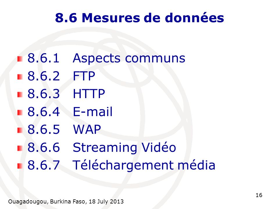 Ouagadougou, Burkina Faso, 18 July 2013 16 8.6 Mesures de données 8.6.1Aspects communs 8.6.2FTP 8.6.3HTTP 8.6.4E-mail 8.6.5WAP 8.6.6Streaming Vidéo 8.6.7Téléchargement média